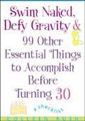 Swim Naked, Defy Gravity and 99 Other Essential Things to Accomplishbefore Turning 30