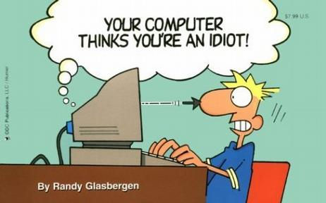 Your Computer Thinks You're an Idiot!