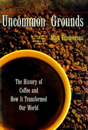Uncommon Grounds The History Of Coffee And How It Transformed Our World