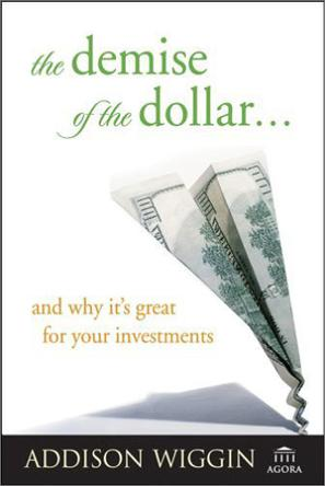 The Demise of the Dollar... and Why It's Great For Your Investments (Demise of the Dollar & Why It's Even Better for Your Investments)