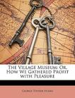 The Village Museum: Or, How We Gathered Profit with Pleasure