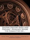 """""""Railway Freight Rates and Pooling"""": Hearings Before the Commiittee on ..."""