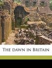 The dawn in Britain Volume 1