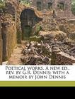 Poetical works. A new ed., rev. by G.R. Dennis; with a memoir by John Dennis
