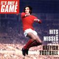 It's Only a Game: Hits & Misses From the Crazy World of British Football