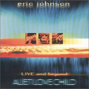 Eric Johnson & Alien Love Child - Alien Love Child: Live and Beyond