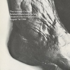The Inward Circles - Belated Movements for an Unsanctioned Exhumation August 1st 1984