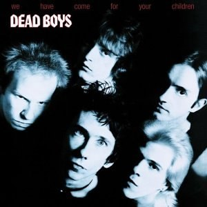The Dead Boys - We Have Come for Your Children