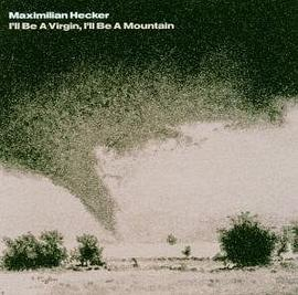 Maximilian Hecker - I'll Be A Virgin, I'll Be A Mountain